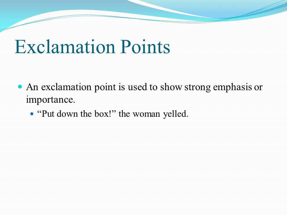 Exclamation Points An exclamation point is used to show strong emphasis or importance.