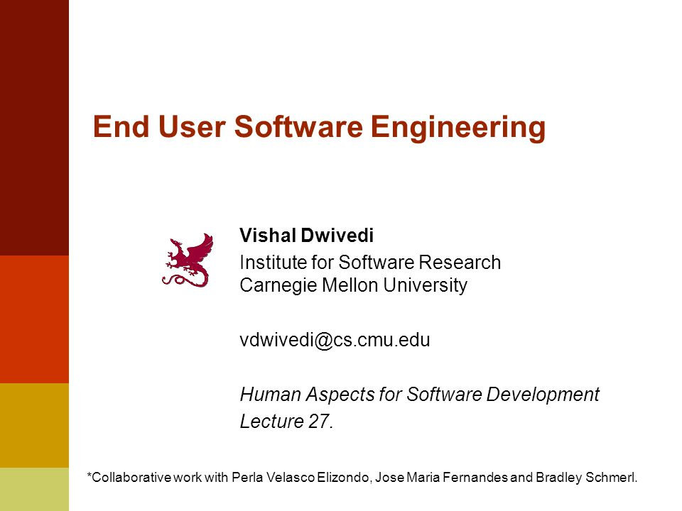 End User Software Engineering Vishal Dwivedi Institute for Software Research Carnegie Mellon University Human Aspects for Software Development Lecture 27.