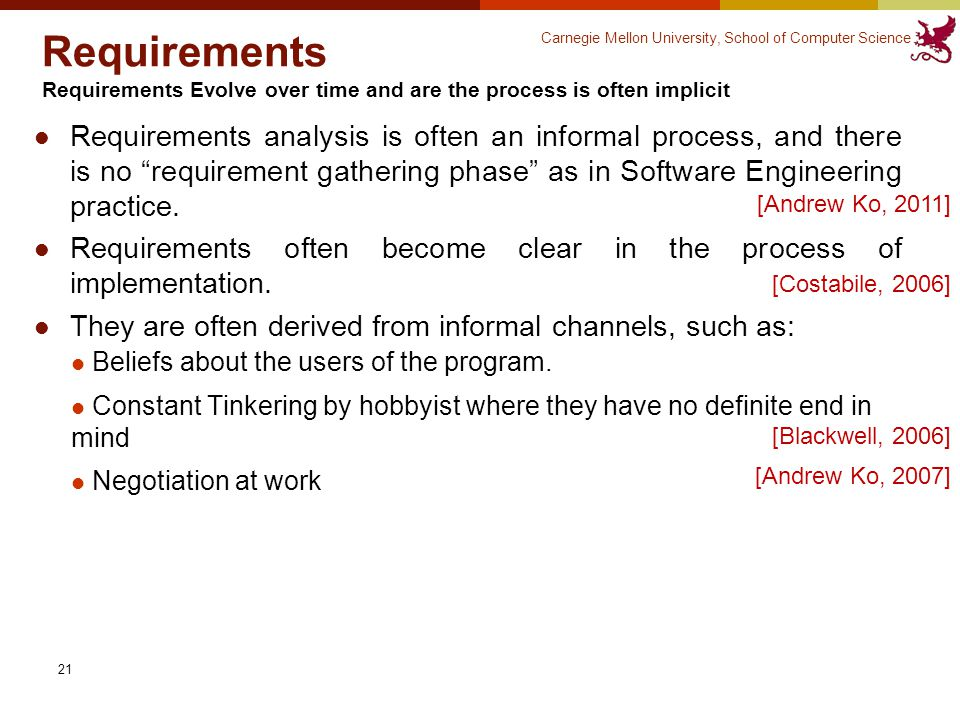 Carnegie Mellon University, School of Computer Science 21 Requirements Requirements Evolve over time and are the process is often implicit Requirements analysis is often an informal process, and there is no requirement gathering phase as in Software Engineering practice.