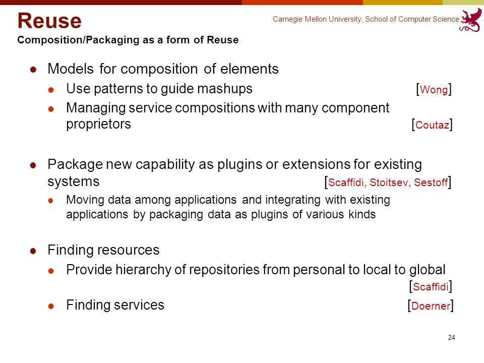 Carnegie Mellon University, School of Computer Science Reuse Composition/Packaging as a form of Reuse Models for composition of elements Use patterns to guide mashups [ Wong ] Managing service compositions with many component proprietors [ Coutaz ] Package new capability as plugins or extensions for existing systems [ Scaffidi, Stoitsev, Sestoff ] Moving data among applications and integrating with existing applications by packaging data as plugins of various kinds Finding resources Provide hierarchy of repositories from personal to local to global [ Scaffidi ] Finding services [ Doerner ] 24