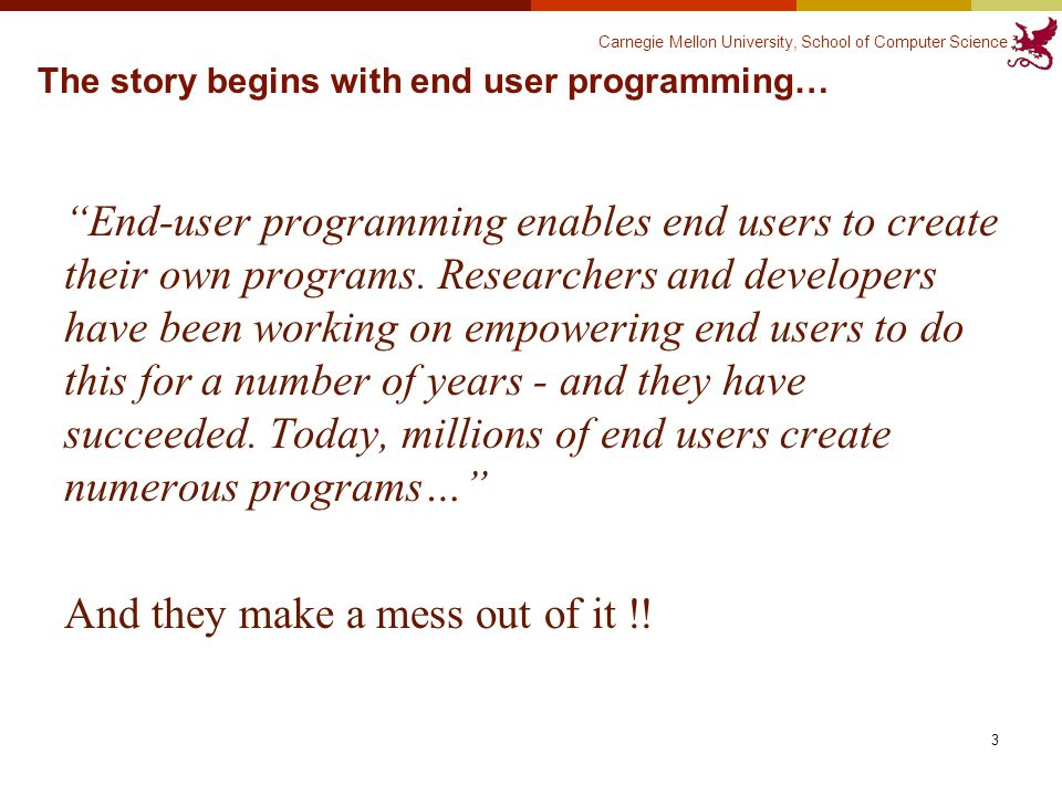 Carnegie Mellon University, School of Computer Science The story begins with end user programming… End-user programming enables end users to create their own programs.
