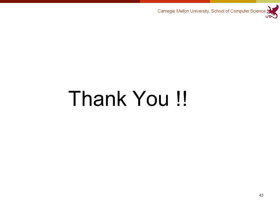 Carnegie Mellon University, School of Computer Science Thank You !! 43