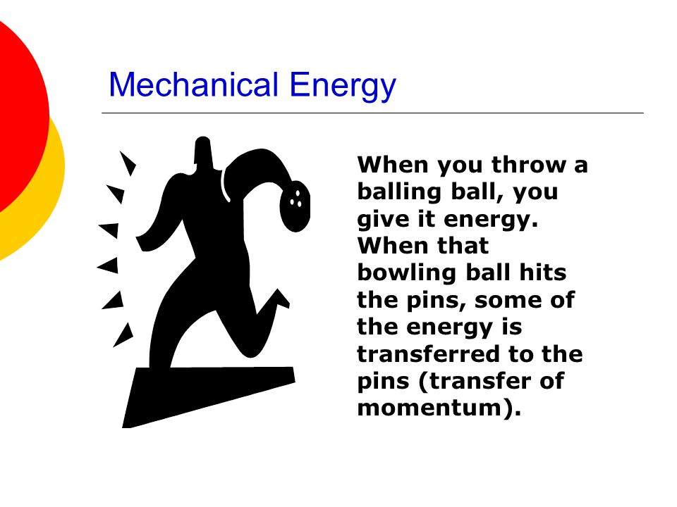Mechanical Energy When you throw a balling ball, you give it energy. When that bowling ball hits the pins, some of the energy is transferred to the pi