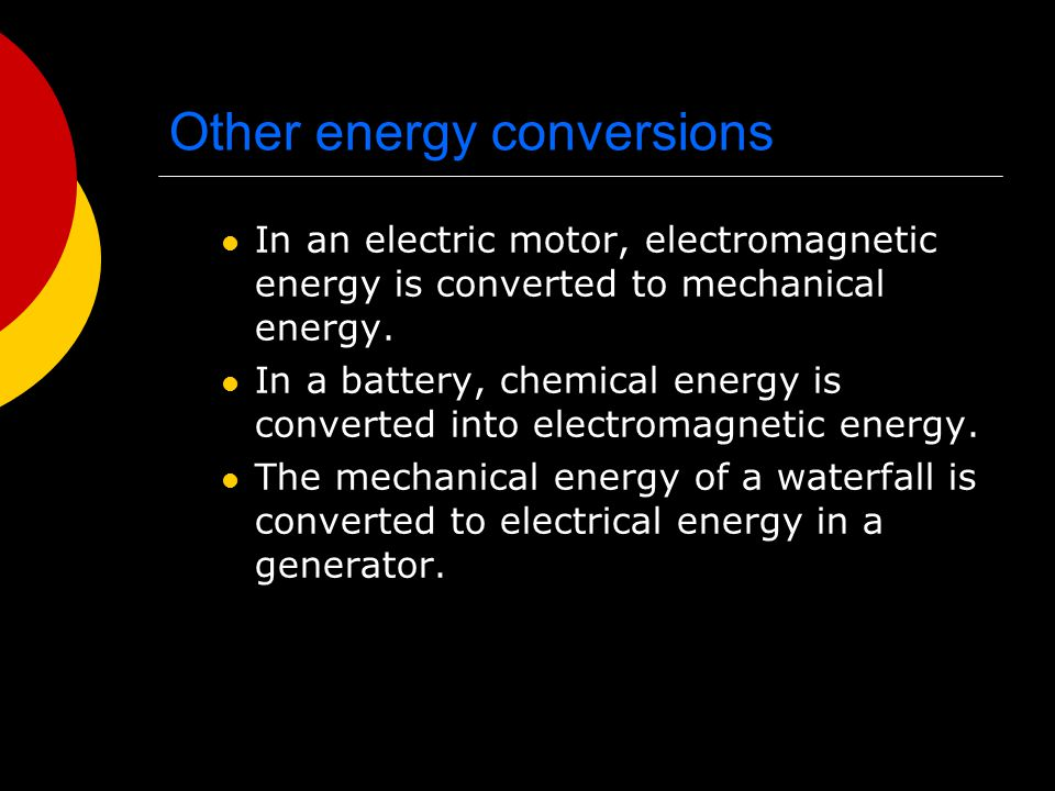 Other energy conversions In an electric motor, electromagnetic energy is converted to mechanical energy. In a battery, chemical energy is converted in