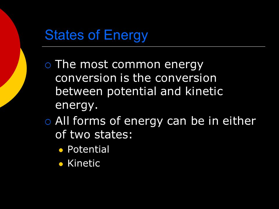 States of Energy  The most common energy conversion is the conversion between potential and kinetic energy.  All forms of energy can be in either of