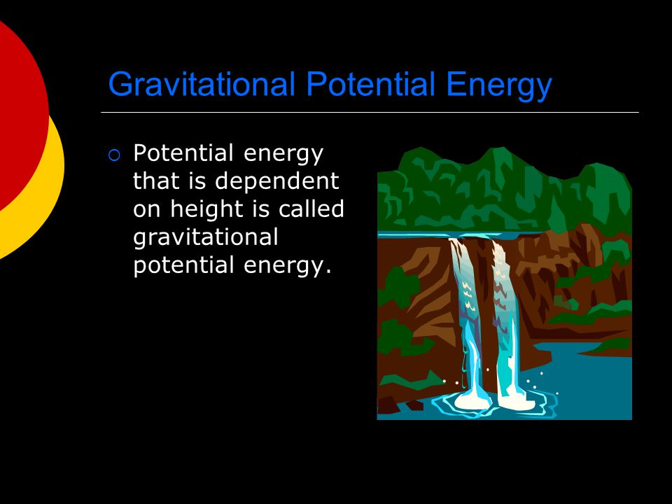 Gravitational Potential Energy  Potential energy that is dependent on height is called gravitational potential energy.