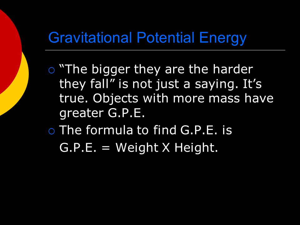"Gravitational Potential Energy  ""The bigger they are the harder they fall"" is not just a saying. It's true. Objects with more mass have greater G.P.E"