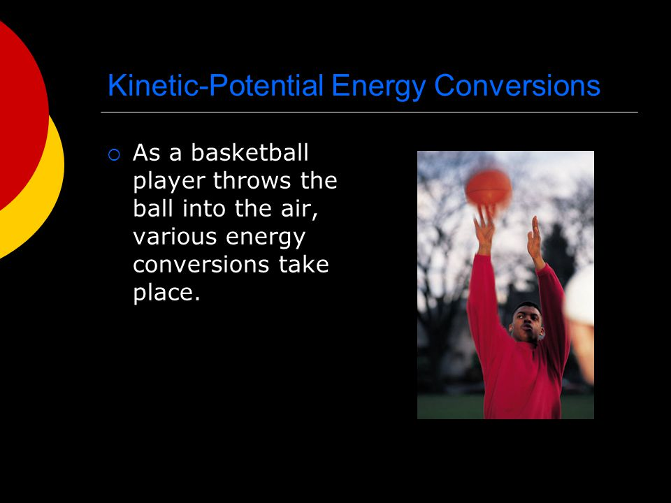 Kinetic-Potential Energy Conversions  As a basketball player throws the ball into the air, various energy conversions take place.