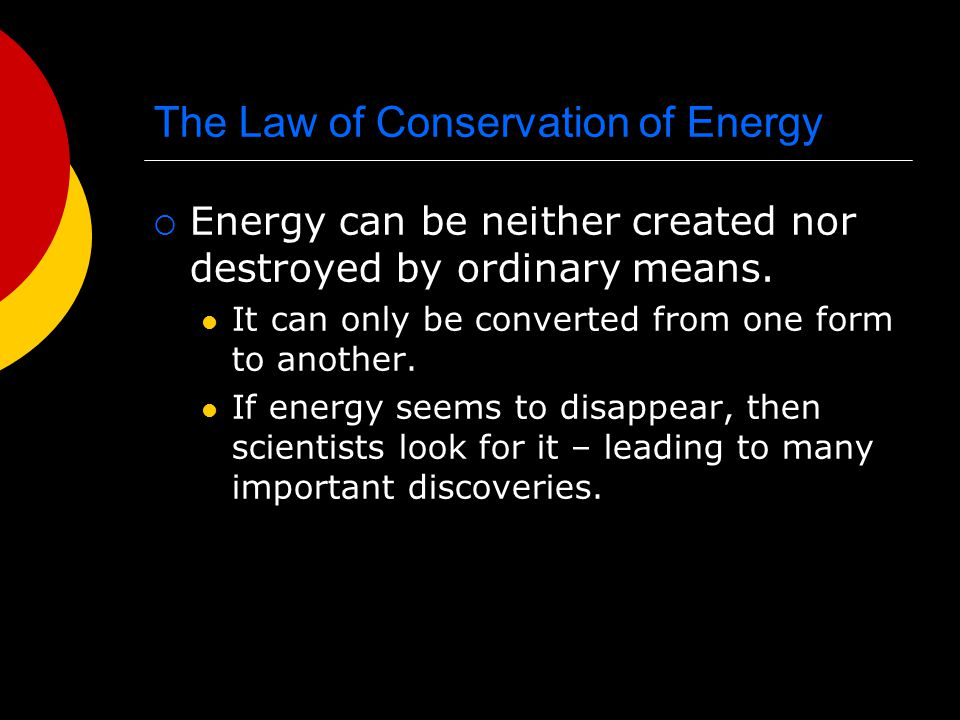 The Law of Conservation of Energy  Energy can be neither created nor destroyed by ordinary means. It can only be converted from one form to another.