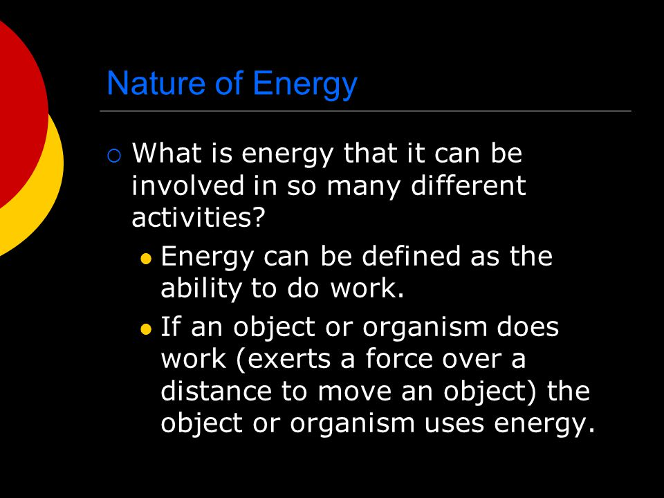 Nature of Energy  What is energy that it can be involved in so many different activities? Energy can be defined as the ability to do work. If an obje
