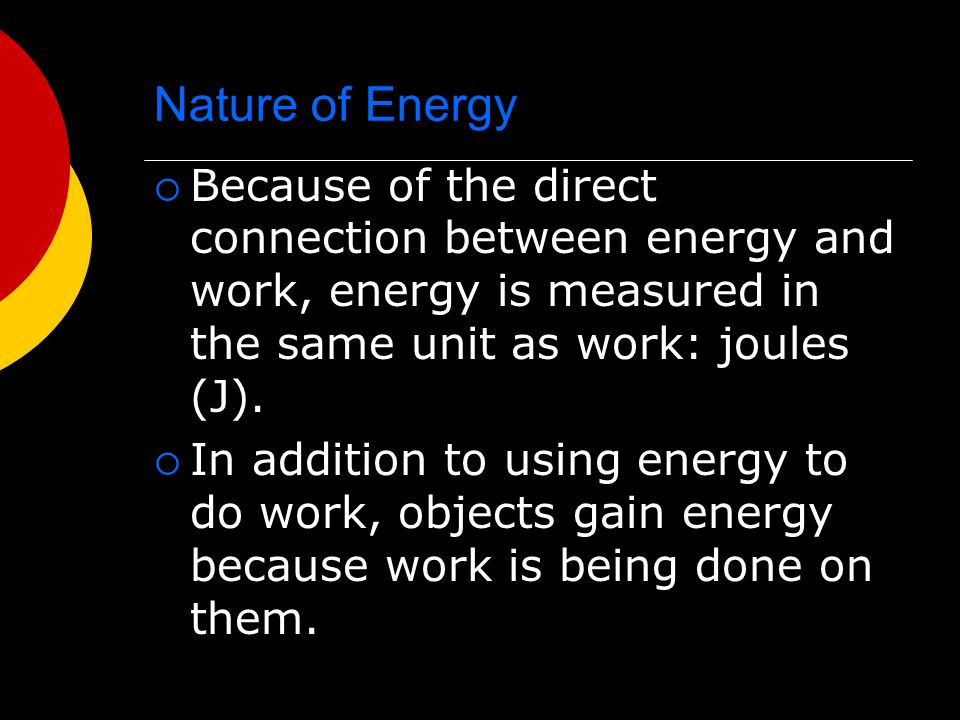 Nature of Energy  Because of the direct connection between energy and work, energy is measured in the same unit as work: joules (J).  In addition to