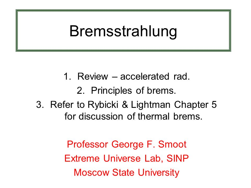 Bremsstrahlung 1.Review – accelerated rad. 2.Principles of brems. 3.Refer to Rybicki & Lightman Chapter 5 for discussion of thermal brems. Professor G