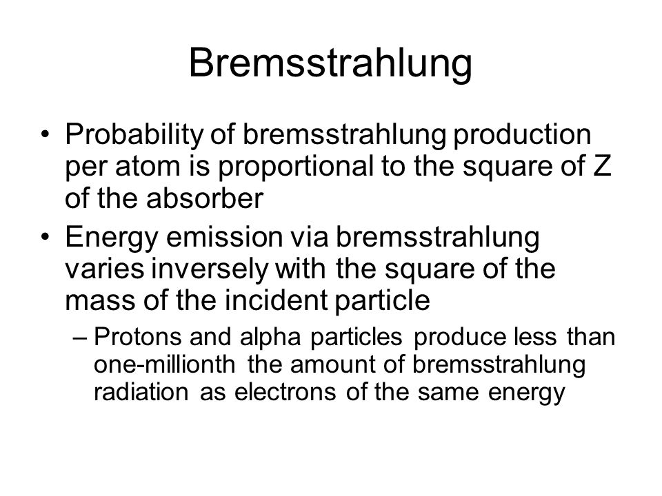 Bremsstrahlung Probability of bremsstrahlung production per atom is proportional to the square of Z of the absorber Energy emission via bremsstrahlung
