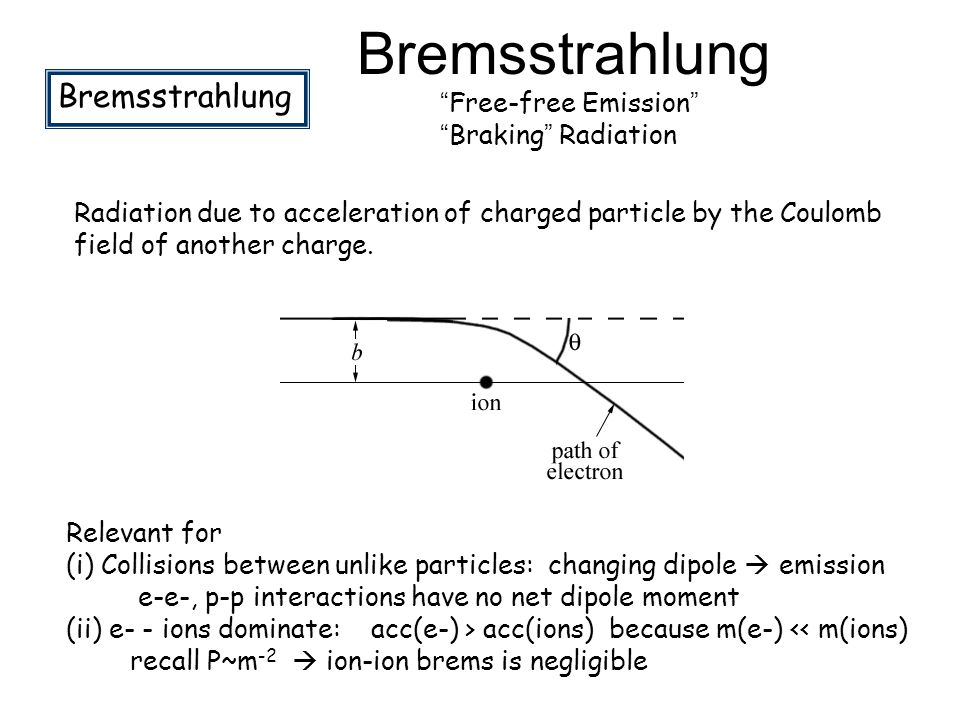 """Bremsstrahlung """"Free-free Emission"""" """"Braking"""" Radiation Radiation due to acceleration of charged particle by the Coulomb field of another charge. Rele"""