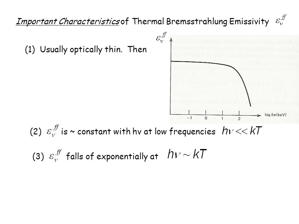 Important Characteristics of Thermal Bremsstrahlung Emissivity (1) Usually optically thin. Then (2) is ~ constant with hν at low frequencies (3) falls