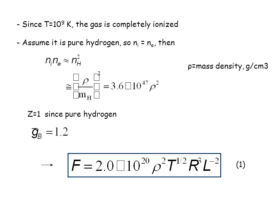 - Since T=10 9 K, the gas is completely ionized - Assume it is pure hydrogen, so n i = n e, then ρ=mass density, g/cm3 Z=1 since pure hydrogen (1)