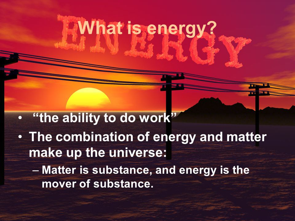 The Law of Conservation of Energy Energy cannot be created or destroyed; it may be transformed from one form into another, but the total amount of energy never changes.