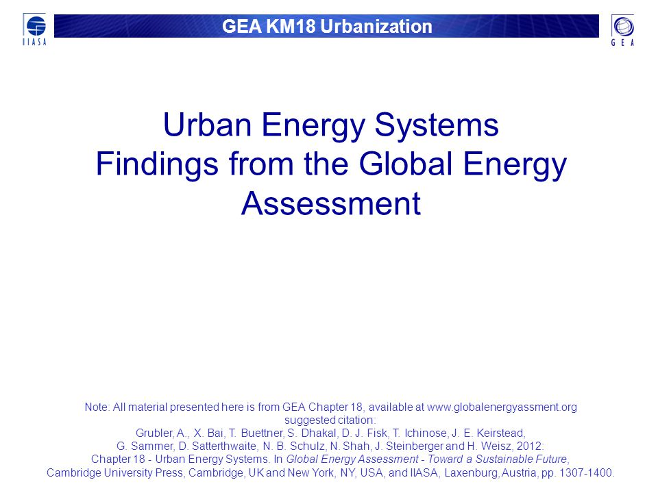 GEA KM18 Urbanization Urban Energy Systems Findings from the Global Energy Assessment Note: All material presented here is from GEA Chapter 18, availa