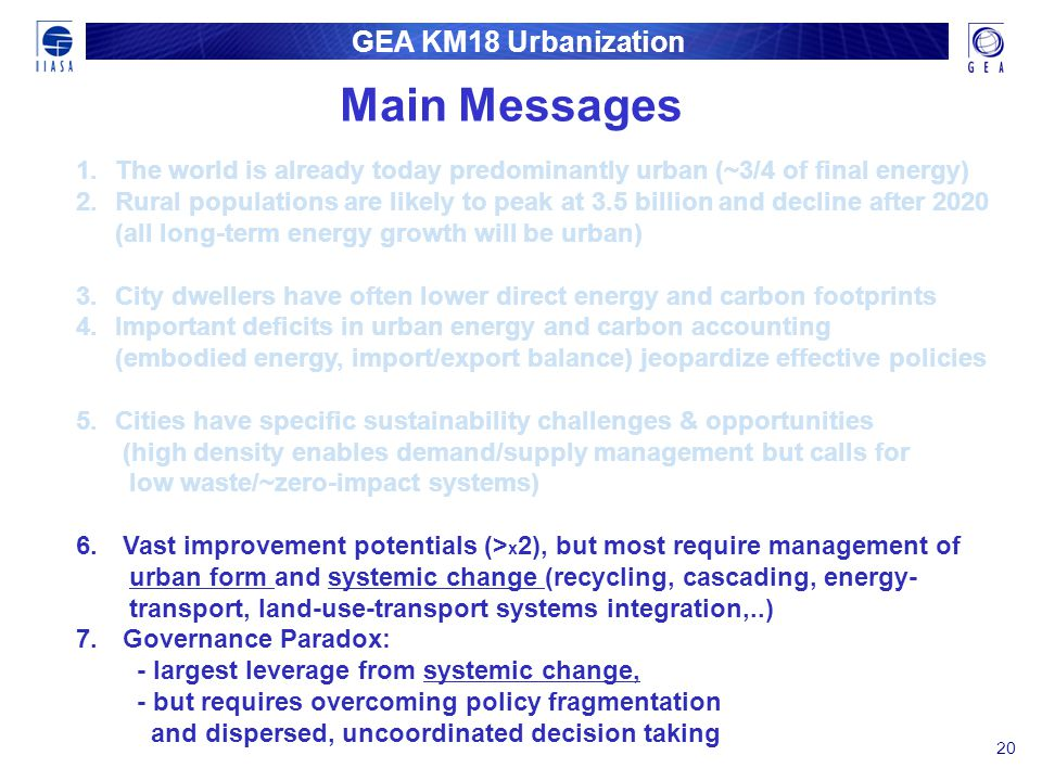 GEA KM18 Urbanization 20 1. 1.The world is already today predominantly urban (~3/4 of final energy) 2. 2.Rural populations are likely to peak at 3.5 b