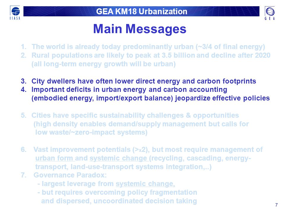 GEA KM18 Urbanization 7 1. 1.The world is already today predominantly urban (~3/4 of final energy) 2. 2.Rural populations are likely to peak at 3.5 bi