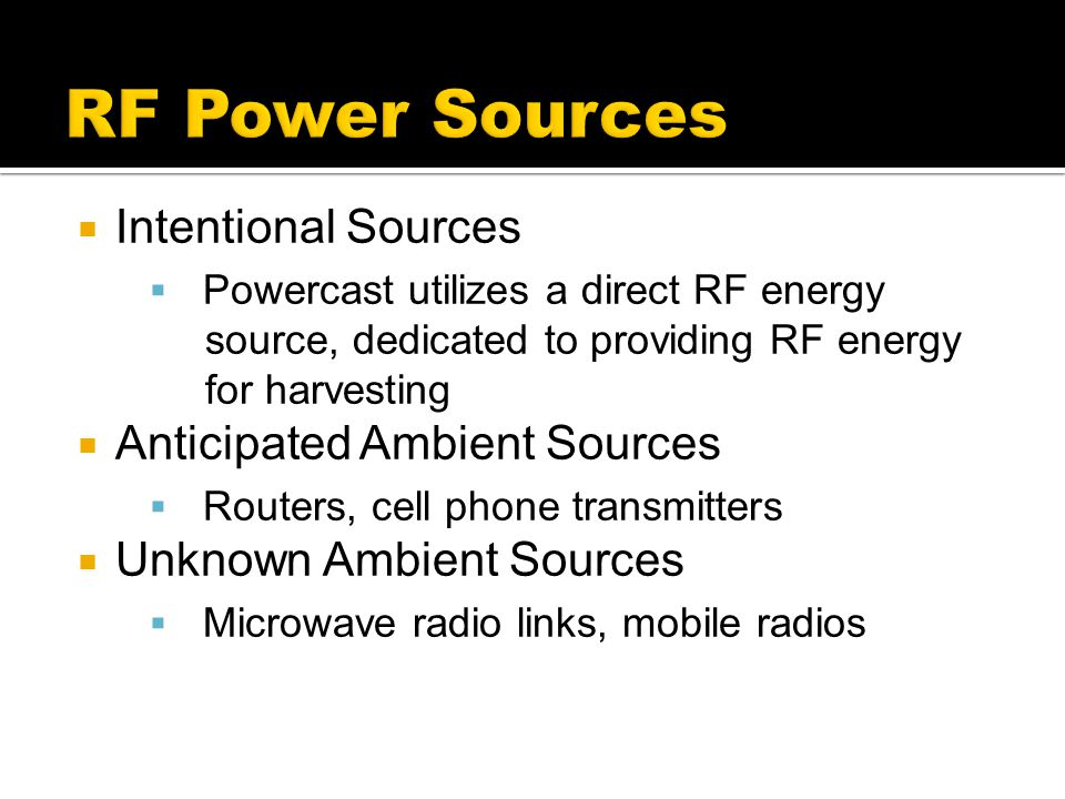  Intentional Sources  Powercast utilizes a direct RF energy source, dedicated to providing RF energy for harvesting  Anticipated Ambient Sources 