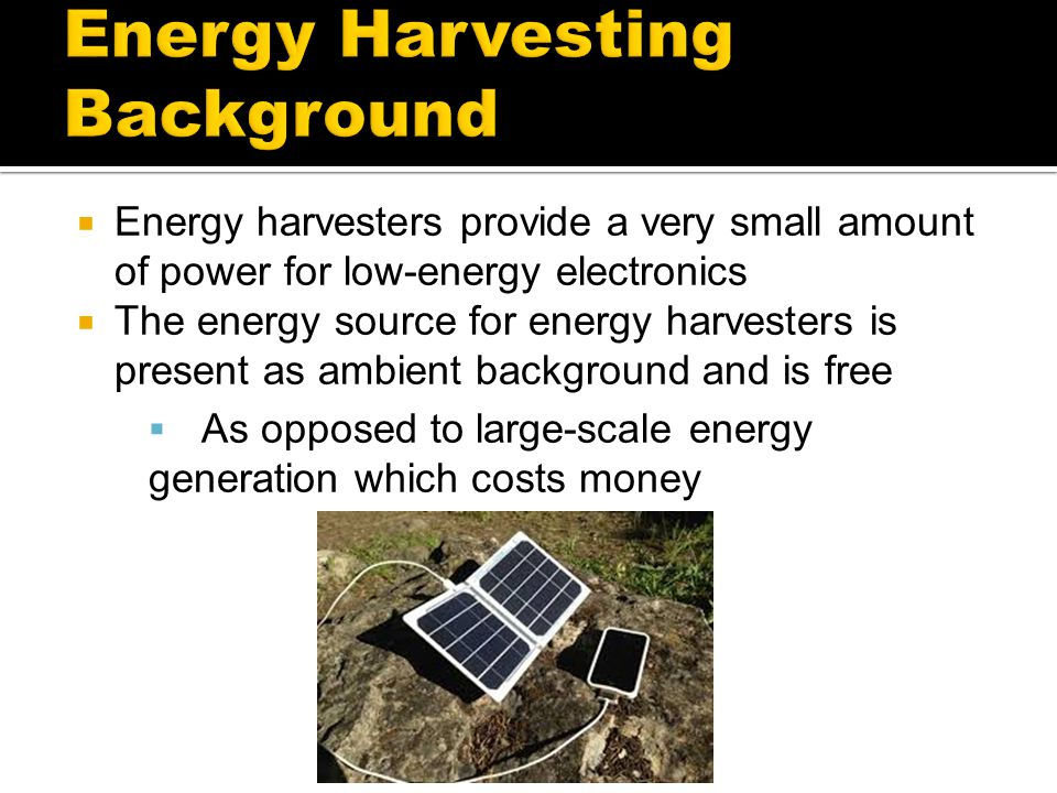  Energy harvesters provide a very small amount of power for low-energy electronics  The energy source for energy harvesters is present as ambient ba