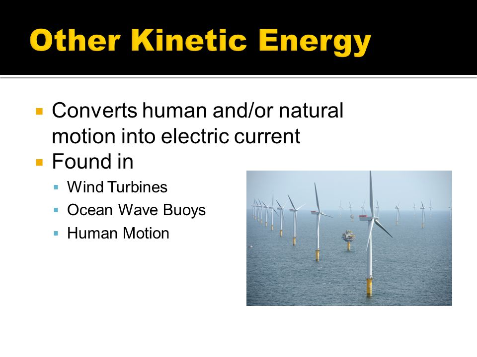  Converts human and/or natural motion into electric current  Found in  Wind Turbines  Ocean Wave Buoys  Human Motion