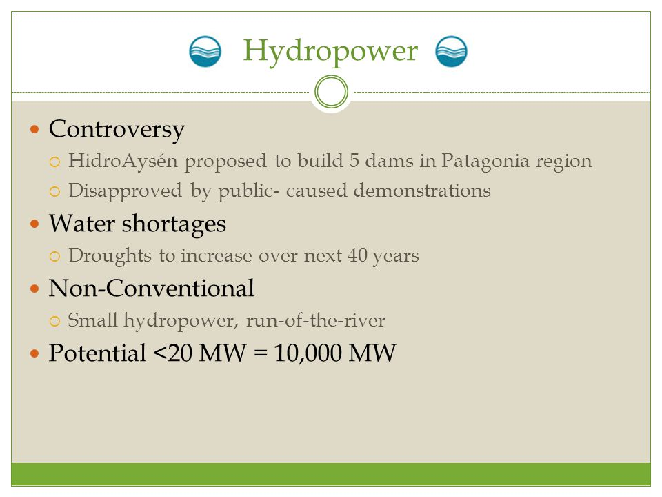 Hydropower Controversy  HidroAysén proposed to build 5 dams in Patagonia region  Disapproved by public- caused demonstrations Water shortages  Droughts to increase over next 40 years Non-Conventional  Small hydropower, run-of-the-river Potential <20 MW = 10,000 MW