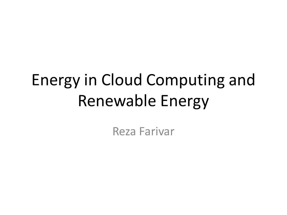 Energy in Cloud Computing and Renewable Energy Reza Farivar
