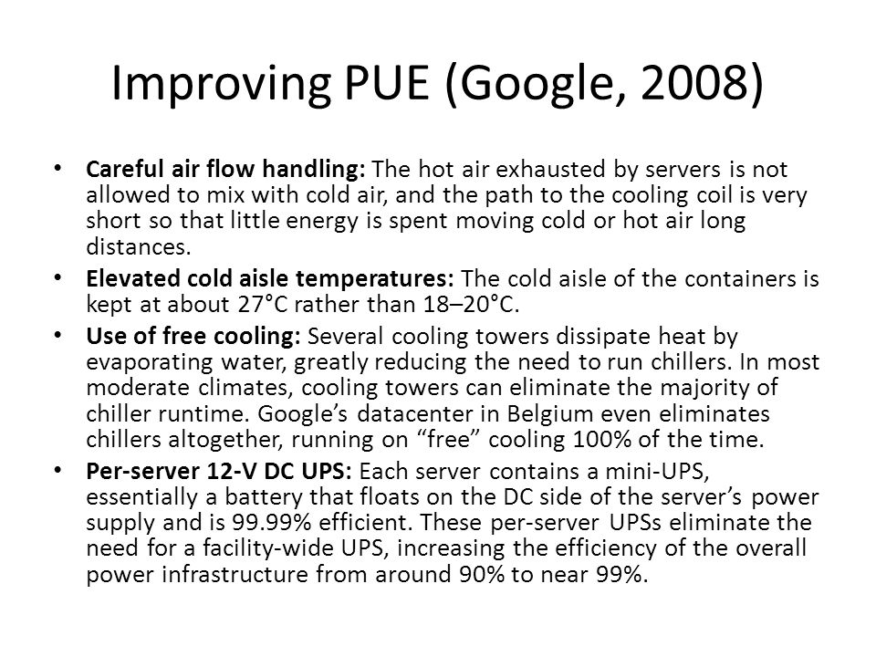 Improving PUE (Google, 2008) Careful air flow handling: The hot air exhausted by servers is not allowed to mix with cold air, and the path to the cool