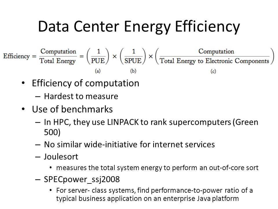 Data Center Energy Efficiency Efficiency of computation – Hardest to measure Use of benchmarks – In HPC, they use LINPACK to rank supercomputers (Gree