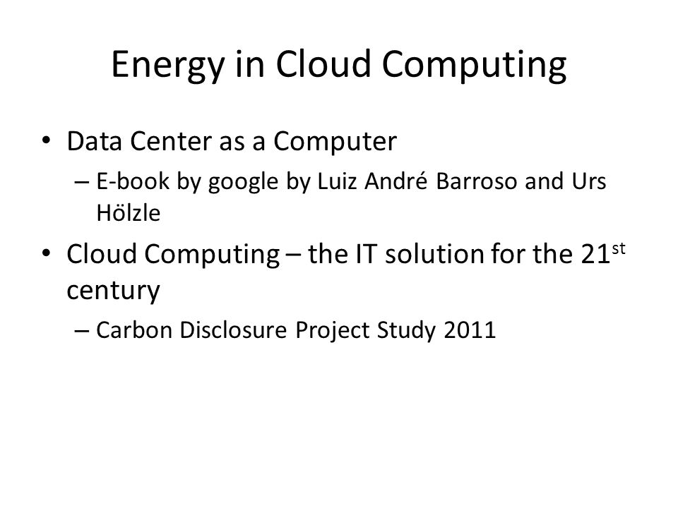 Energy in Cloud Computing Data Center as a Computer – E-book by google by Luiz André Barroso and Urs Hölzle Cloud Computing – the IT solution for th