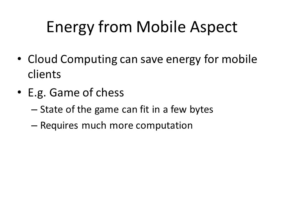 Energy from Mobile Aspect Cloud Computing can save energy for mobile clients E.g. Game of chess – State of the game can fit in a few bytes – Requires