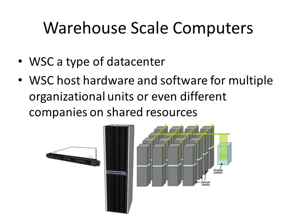 Warehouse Scale Computers WSC a type of datacenter WSC host hardware and software for multiple organizational units or even different companies on sha