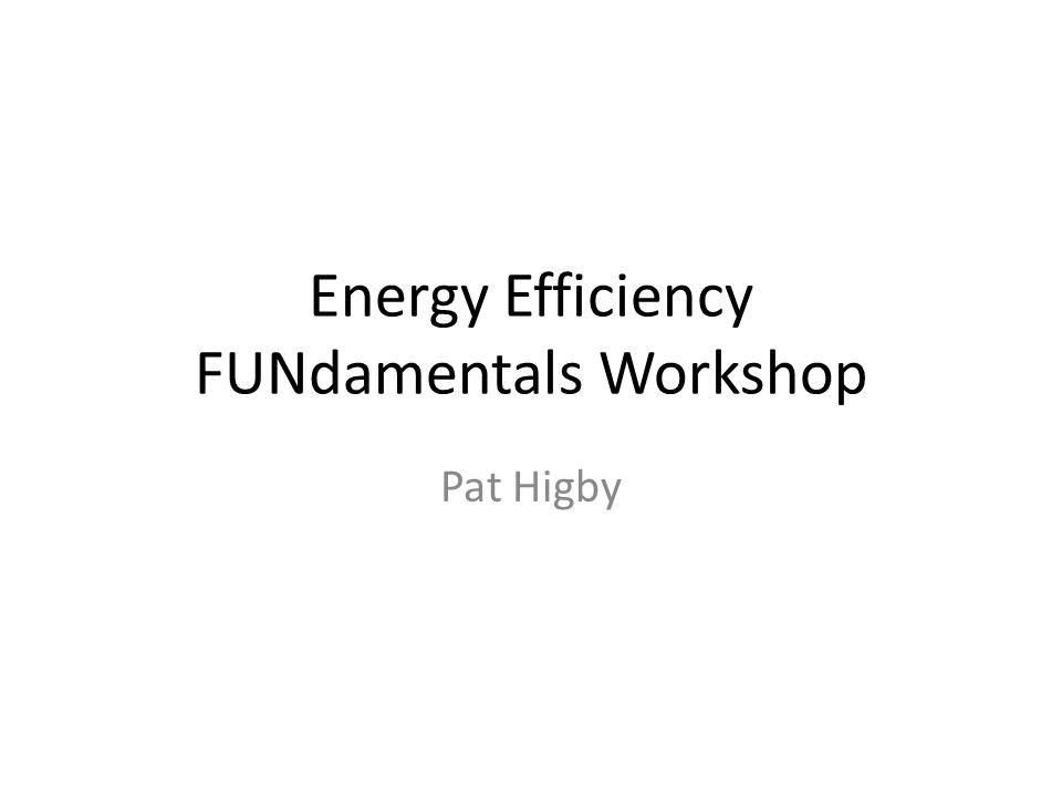 Energy Efficiency FUNdamentals Workshop Pat Higby