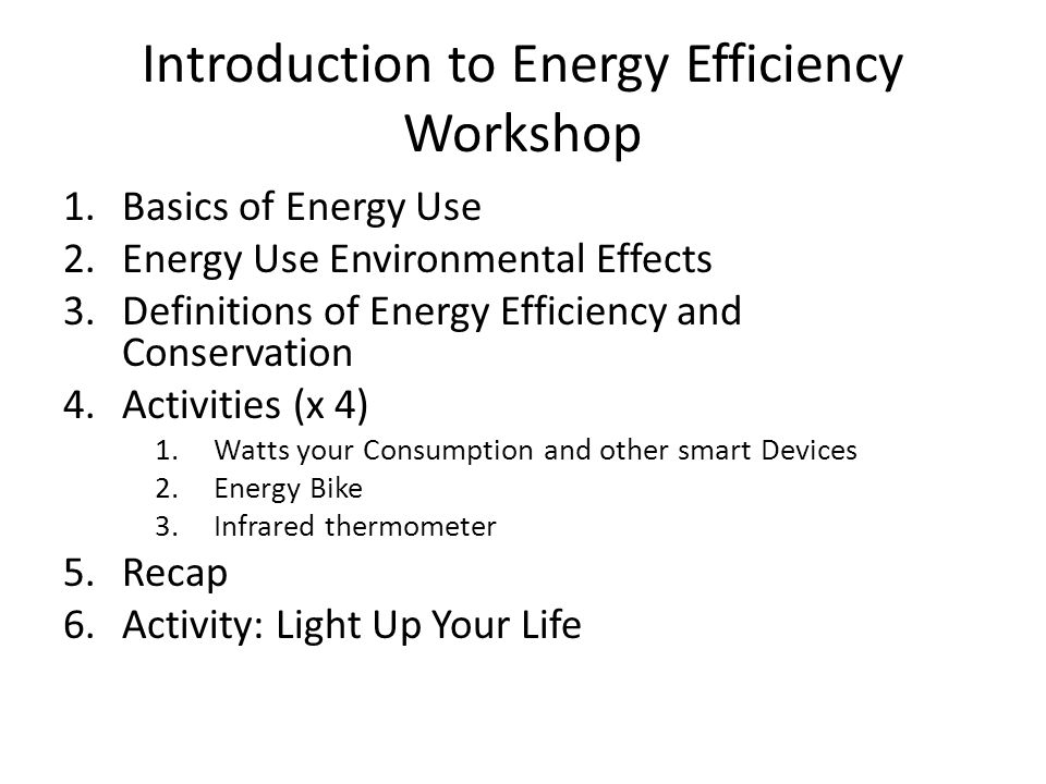 Introduction to Energy Efficiency Workshop 1.Basics of Energy Use 2.Energy Use Environmental Effects 3.Definitions of Energy Efficiency and Conservation 4.Activities (x 4) 1.Watts your Consumption and other smart Devices 2.Energy Bike 3.Infrared thermometer 5.Recap 6.Activity: Light Up Your Life