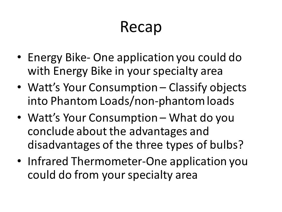 Recap Energy Bike- One application you could do with Energy Bike in your specialty area Watt's Your Consumption – Classify objects into Phantom Loads/non-phantom loads Watt's Your Consumption – What do you conclude about the advantages and disadvantages of the three types of bulbs.
