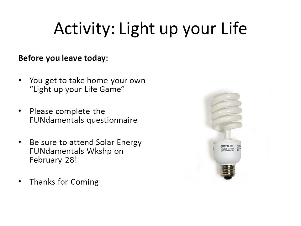 Activity: Light up your Life Before you leave today: You get to take home your own Light up your Life Game Please complete the FUNdamentals questionnaire Be sure to attend Solar Energy FUNdamentals Wkshp on February 28.