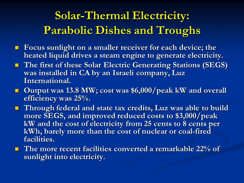 Solar-Thermal Electricity: Parabolic Dishes and Troughs Focus sunlight on a smaller receiver for each device; the heated liquid drives a steam engine
