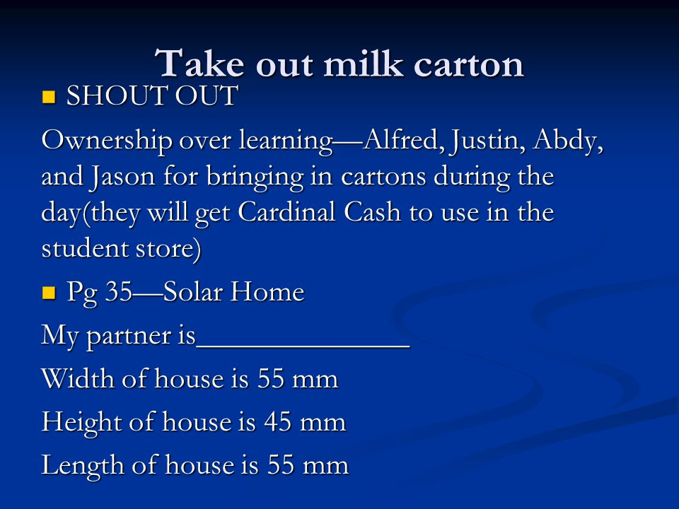 Take out milk carton SHOUT OUT SHOUT OUT Ownership over learning—Alfred, Justin, Abdy, and Jason for bringing in cartons during the day(they will get