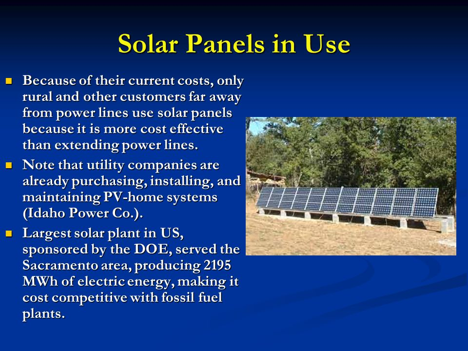 Solar Panels in Use Because of their current costs, only rural and other customers far away from power lines use solar panels because it is more cost