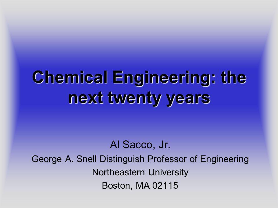 Chemical Engineering: the next twenty years Al Sacco, Jr.
