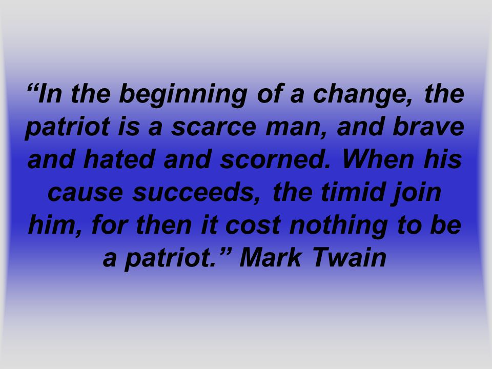 In the beginning of a change, the patriot is a scarce man, and brave and hated and scorned.