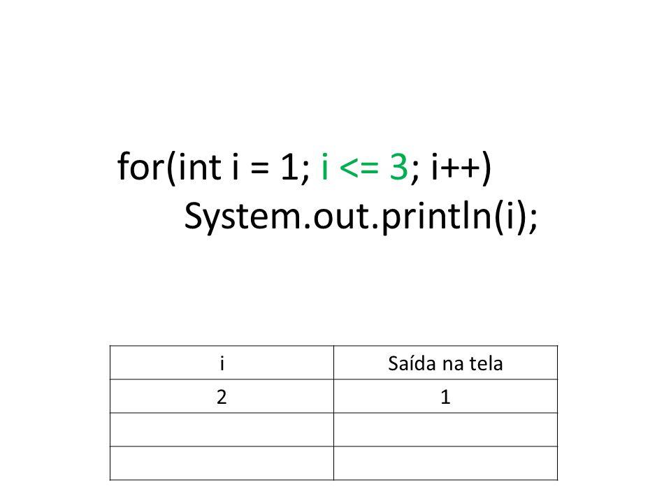 for(int i = 1; i <= 3; i++) System.out.println(i); iSaída na tela 21