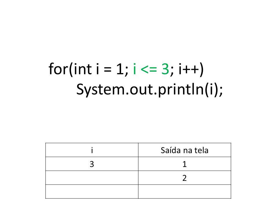 for(int i = 1; i <= 3; i++) System.out.println(i); iSaída na tela 31 2