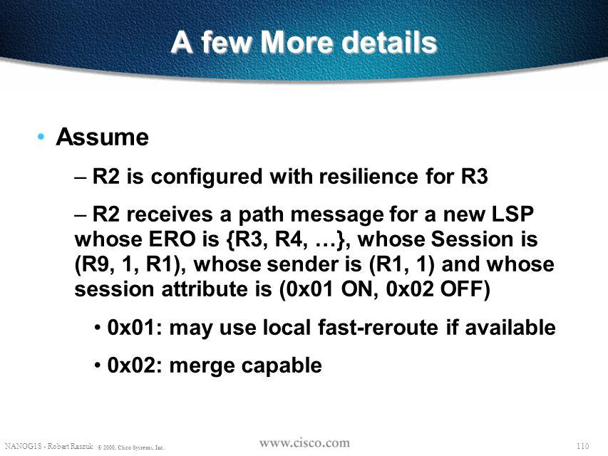 109 NANOG18 - Robert Raszuk © 2000, Cisco Systems, Inc. R8 R2 R6 R3 R7 R1 R5 R9 R4 Overview Backup Tunnel to the next-hop of the LSP's next-hop