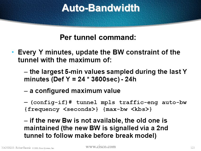 122 NANOG18 - Robert Raszuk © 2000, Cisco Systems, Inc. Auto-Bandwidth Monitor marked tunnels' 5-min average counters every X minutes – default: X = 3