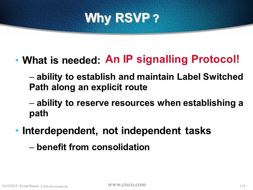 138 NANOG18 - Robert Raszuk © 2000, Cisco Systems, Inc. MPLS-TE Signalling Protocol Two proposed signaling mechanisms for MPLS traffic engineering are