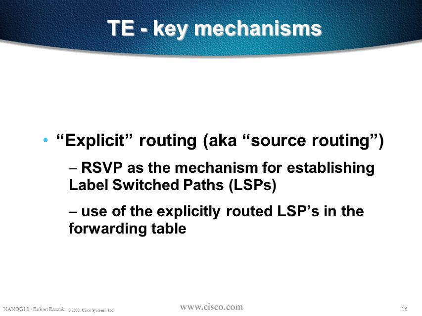 "15 NANOG18 - Robert Raszuk © 2000, Cisco Systems, Inc. TE - key mechanisms ""Explicit"" routing (aka ""source routing"") – Constrained-based Path Selectio"