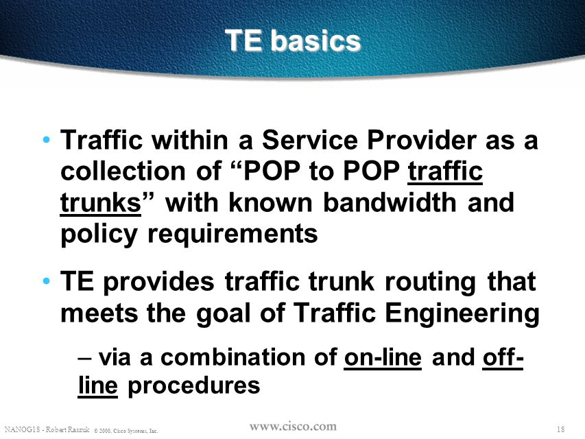 """17 NANOG18 - Robert Raszuk © 2000, Cisco Systems, Inc. What is a """"traffic trunk"""" ? Aggregation of (micro) flows that are: – forwarded along a common p"""